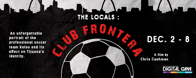 Xolos Soccer Movie, Club Frontera, Now Playing! (Dec 2-8)